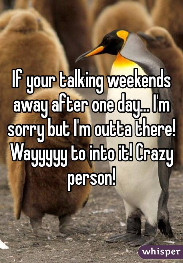If your talking weekends away after one day... I'm sorry but I'm outta there! Wayyyyy to into it! Crazy person!