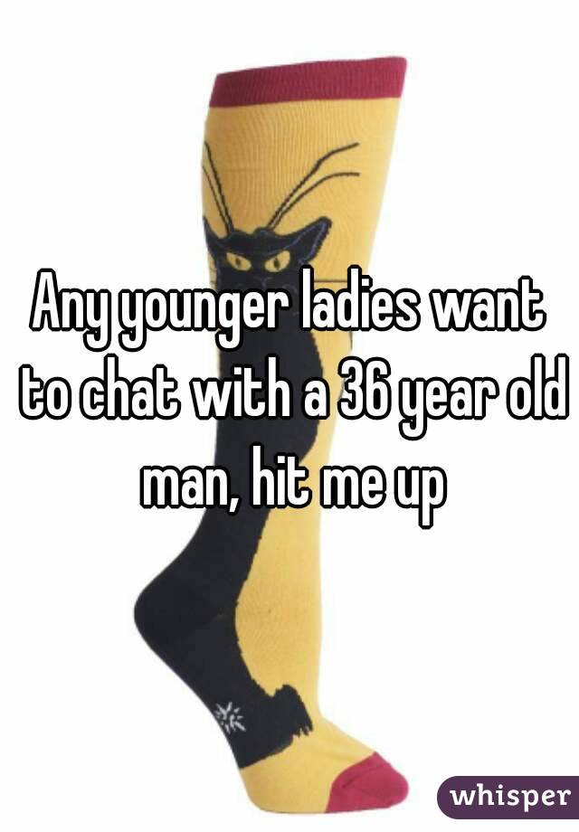 Any younger ladies want to chat with a 36 year old man, hit me up
