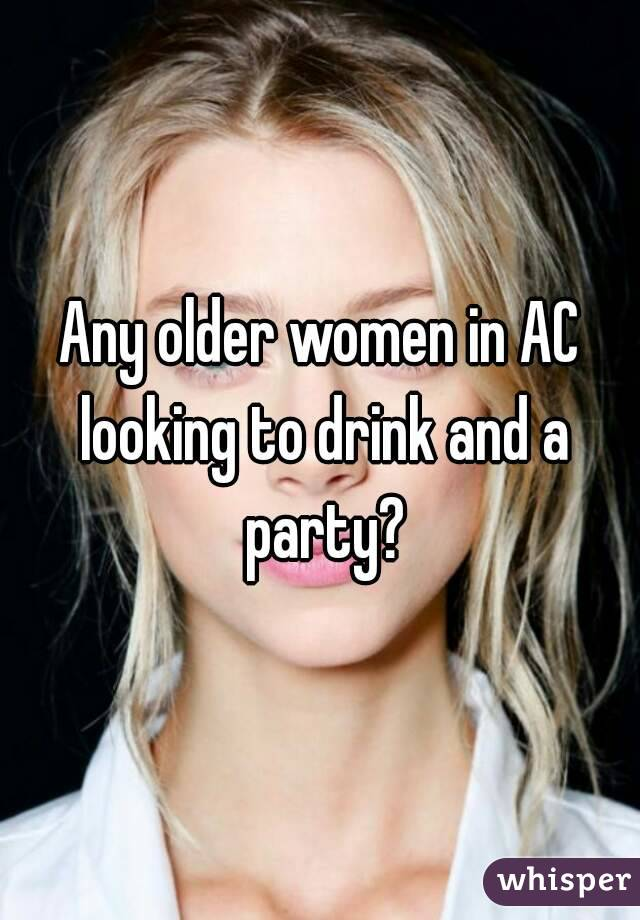 Any older women in AC looking to drink and a party?