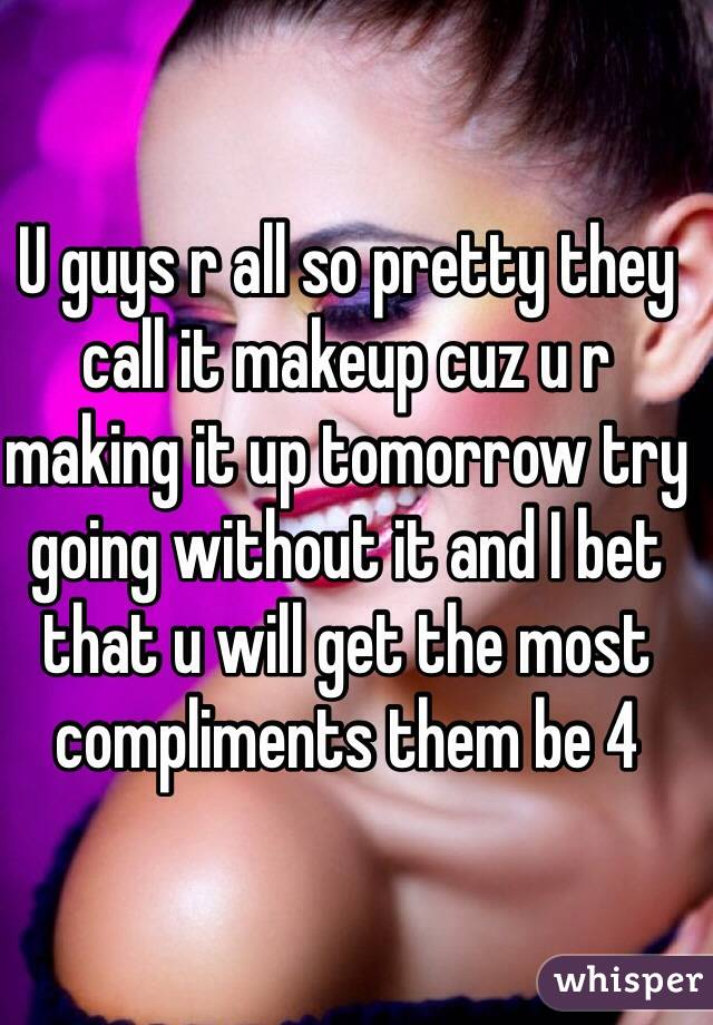 U guys r all so pretty they call it makeup cuz u r making it up tomorrow try going without it and I bet that u will get the most compliments them be 4