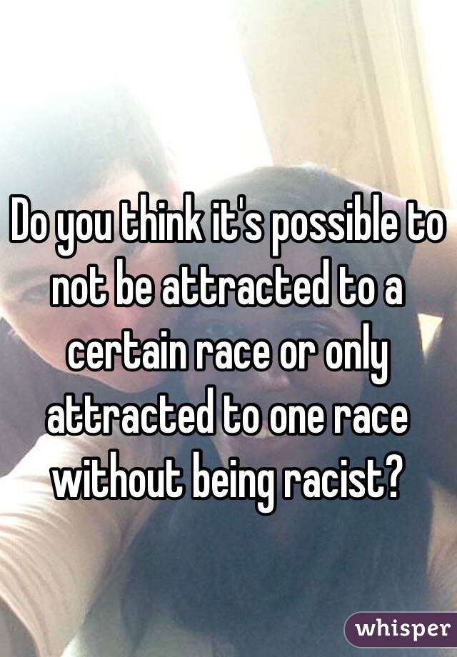 Do you think it's possible to not be attracted to a certain race or only attracted to one race without being racist?