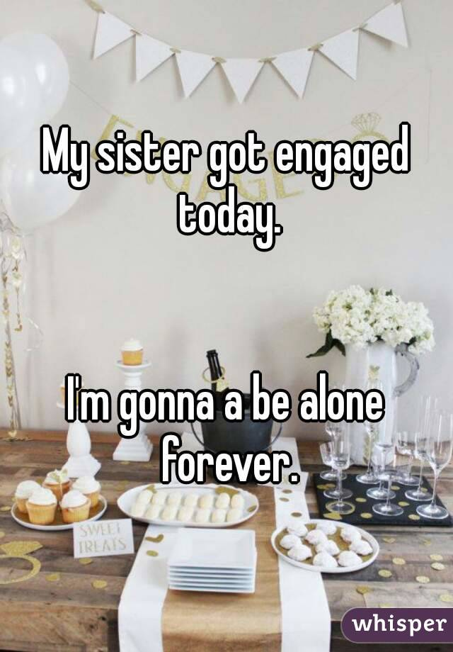 My sister got engaged today.   I'm gonna a be alone forever.
