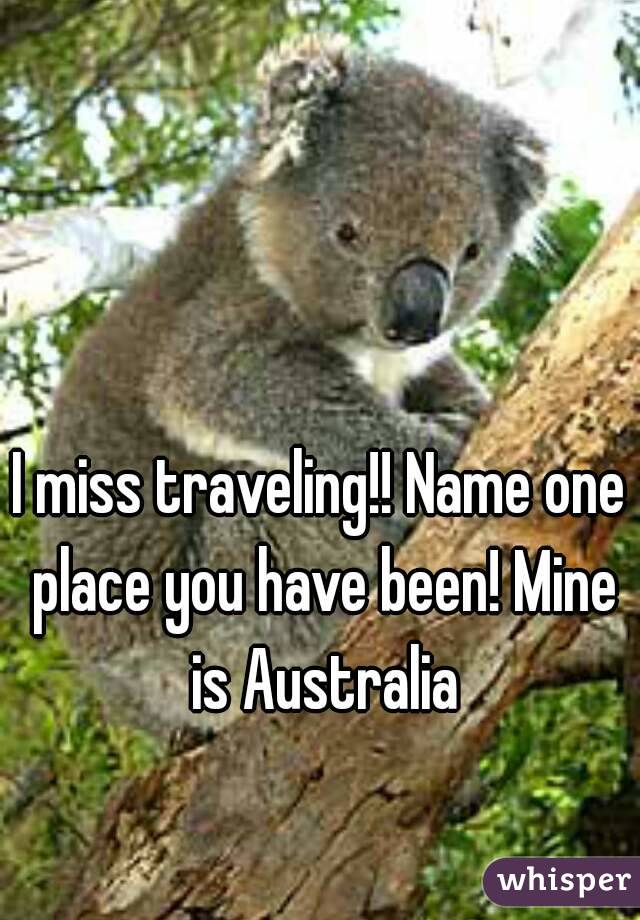 I miss traveling!! Name one place you have been! Mine is Australia