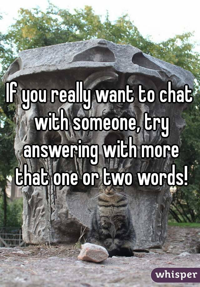 If you really want to chat with someone, try answering with more that one or two words!