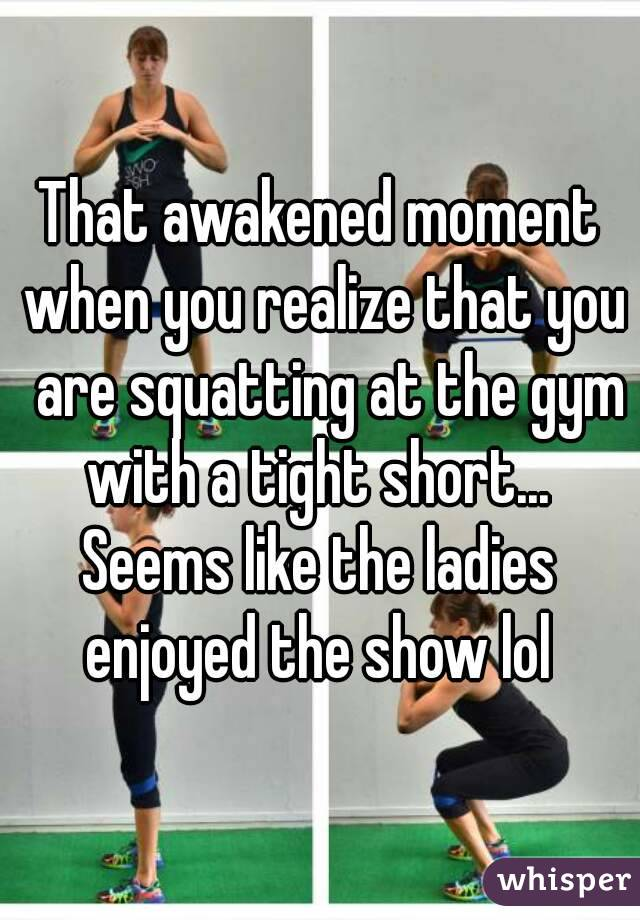 That awakened moment when you realize that you  are squatting at the gym with a tight short...  Seems like the ladies enjoyed the show lol