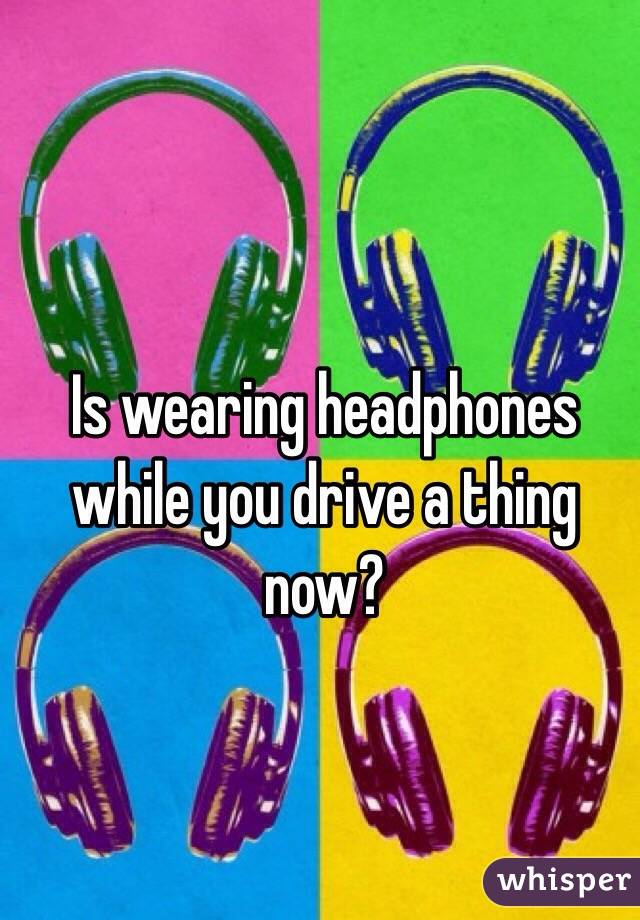 Is wearing headphones while you drive a thing now?