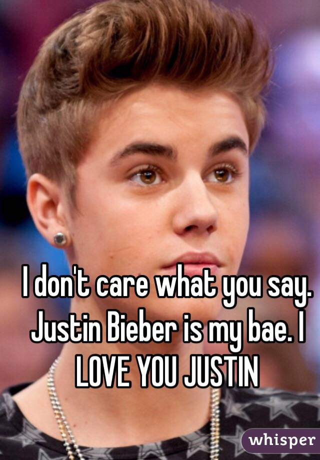 I don't care what you say. Justin Bieber is my bae. I LOVE YOU JUSTIN