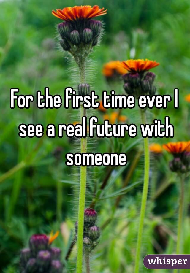 For the first time ever I see a real future with someone