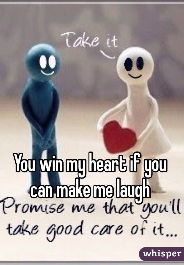 You win my heart if you can make me laugh