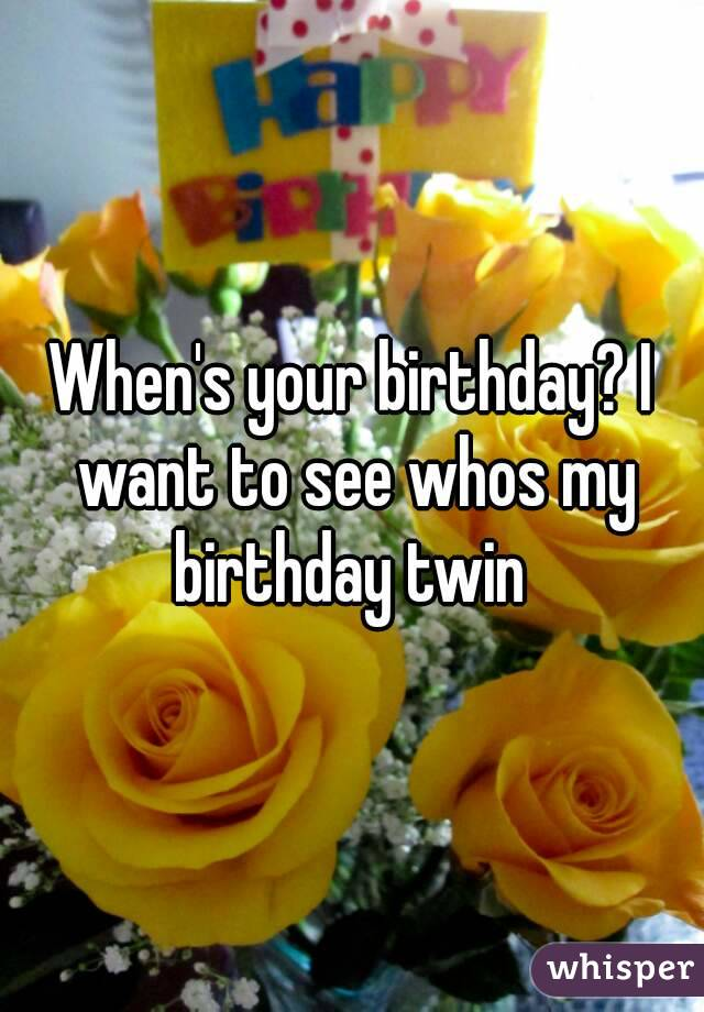 When's your birthday? I want to see whos my birthday twin