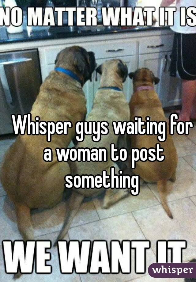 Whisper guys waiting for a woman to post something