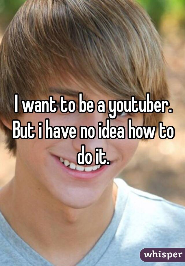 I want to be a youtuber. But i have no idea how to do it.