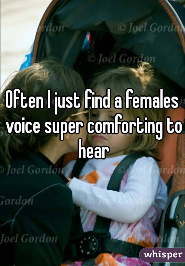 Often I just find a females voice super comforting to hear