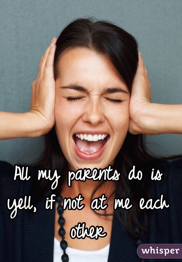 All my parents do is yell, if not at me each other
