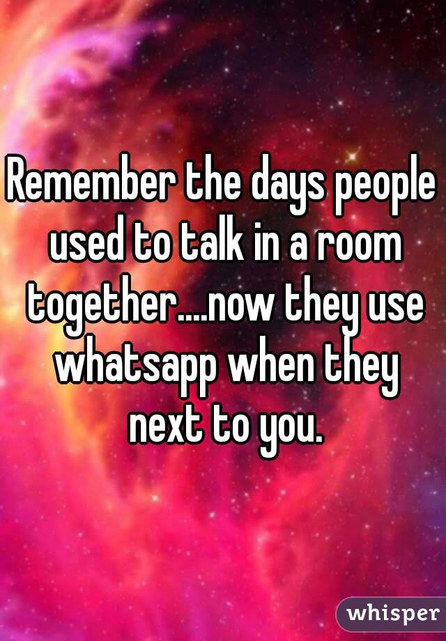 Remember the days people used to talk in a room together....now they use whatsapp when they next to you.