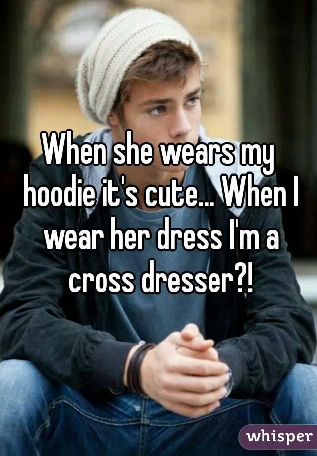 When she wears my hoodie it's cute... When I wear her dress I'm a cross dresser?!