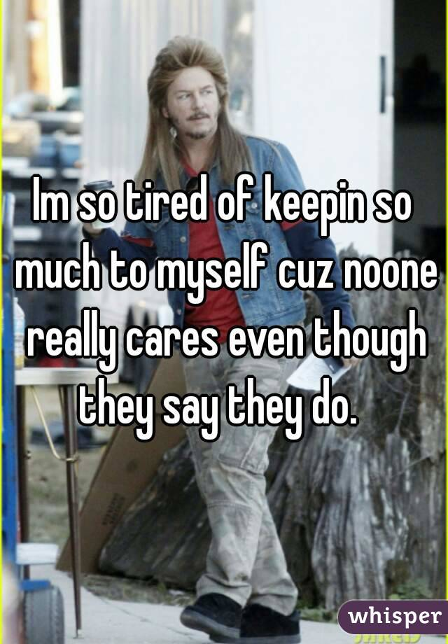 Im so tired of keepin so much to myself cuz noone really cares even though they say they do.