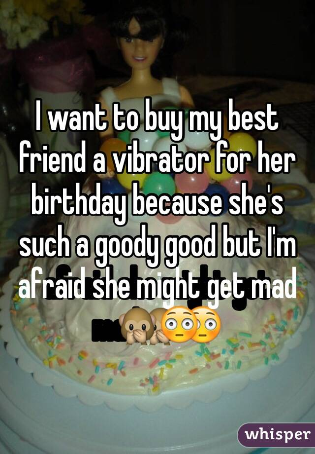 I want to buy my best friend a vibrator for her birthday because she's such a goody good but I'm afraid she might get mad🙊😳