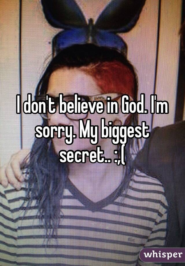 I don't believe in God. I'm sorry. My biggest secret.. :,(