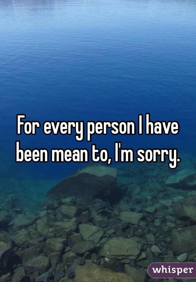 For every person I have been mean to, I'm sorry.
