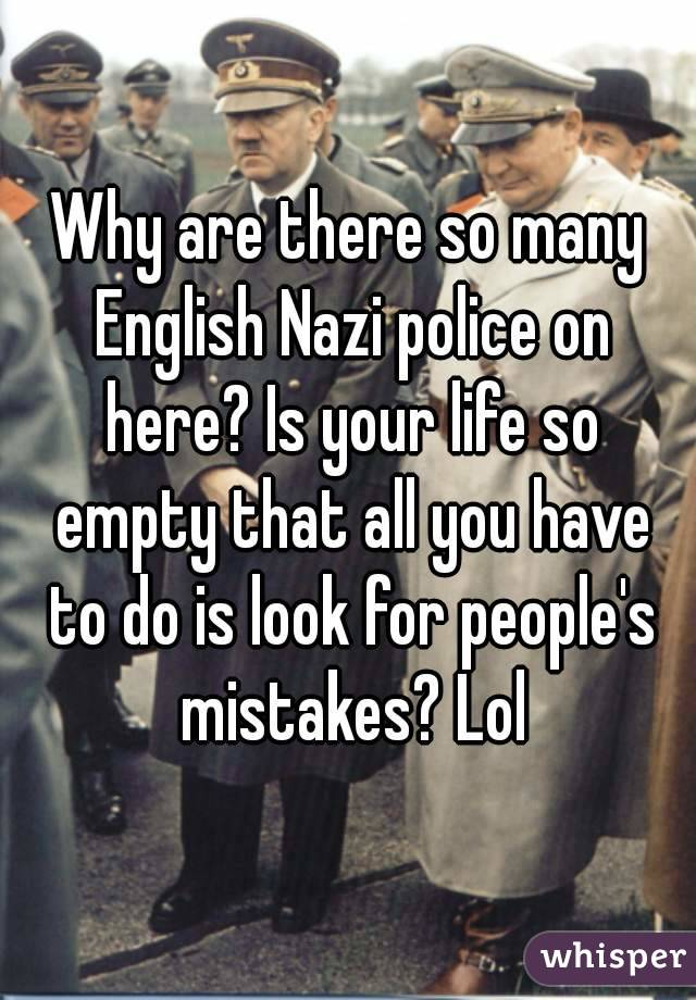 Why are there so many English Nazi police on here? Is your life so empty that all you have to do is look for people's mistakes? Lol