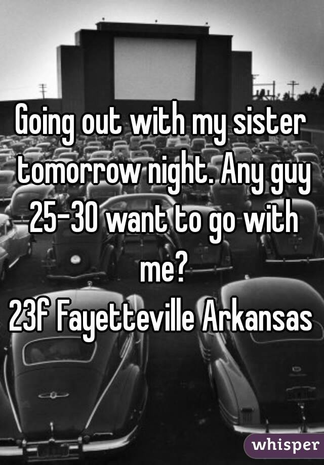 Going out with my sister tomorrow night. Any guy 25-30 want to go with me? 23f Fayetteville Arkansas