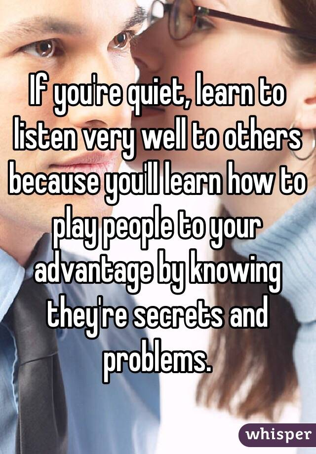 If you're quiet, learn to listen very well to others because you'll learn how to play people to your advantage by knowing they're secrets and problems.