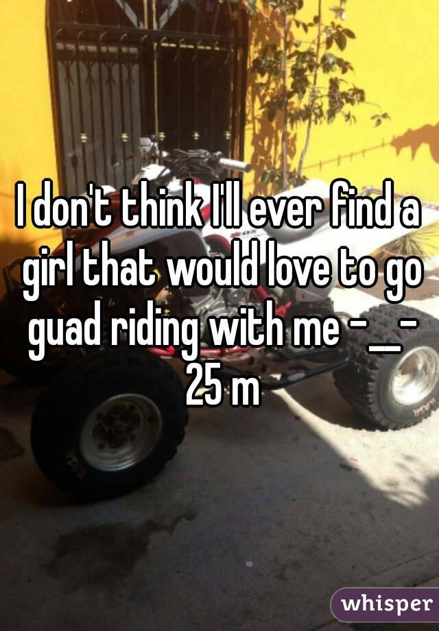 I don't think I'll ever find a girl that would love to go guad riding with me -__- 25 m