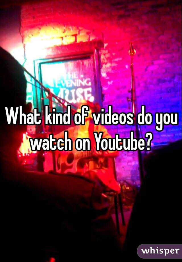 What kind of videos do you watch on Youtube?