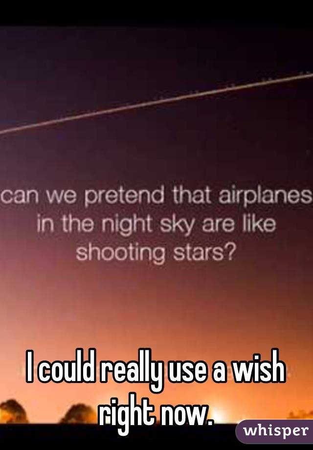 I could really use a wish right now.