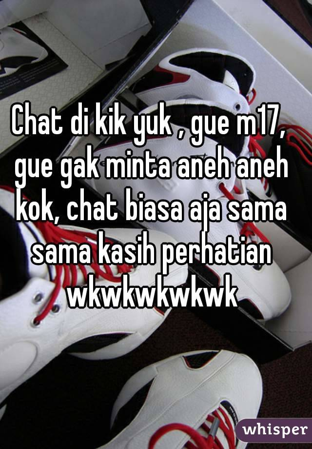 Chat di kik yuk , gue m17, gue gak minta aneh aneh kok, chat biasa aja sama sama kasih perhatian wkwkwkwkwk