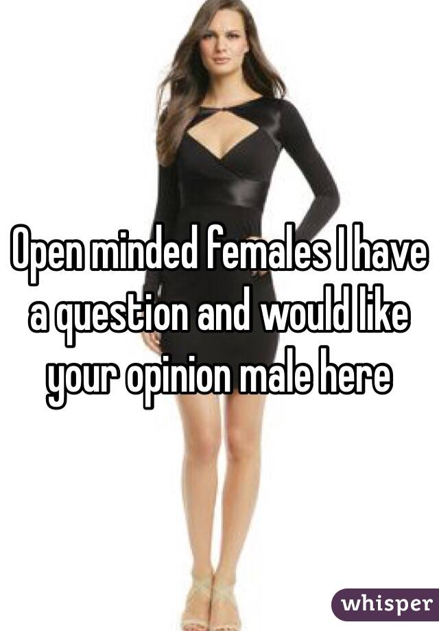 Open minded females I have a question and would like your opinion male here