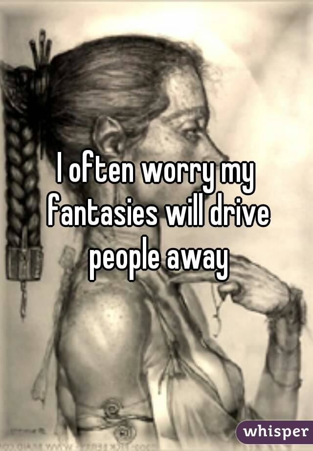 I often worry my fantasies will drive people away