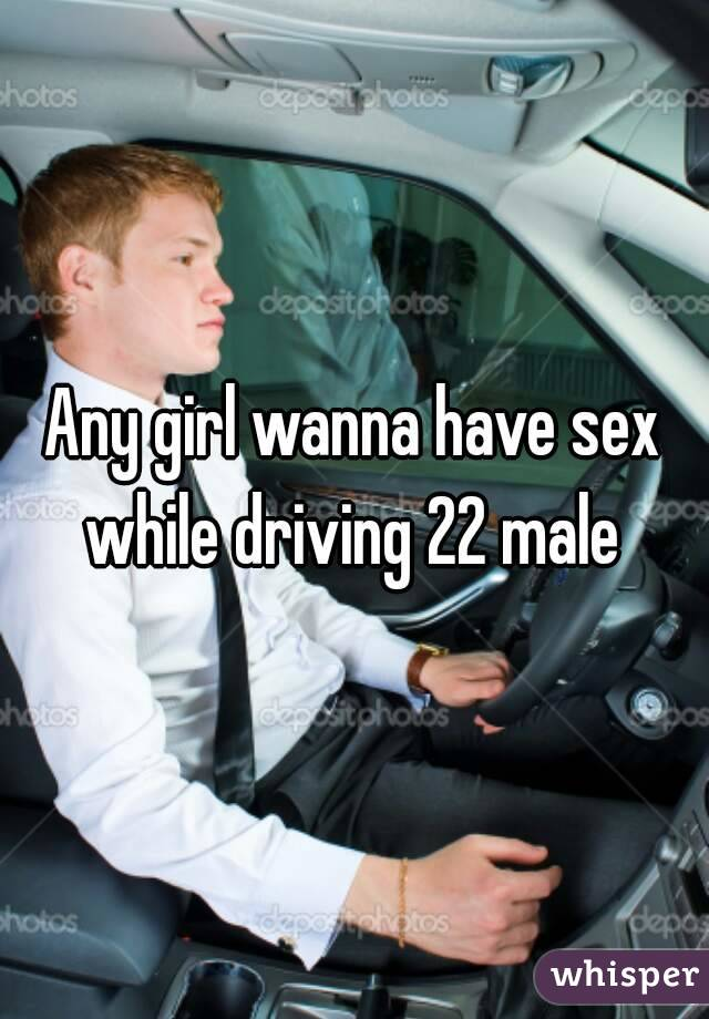 Any girl wanna have sex while driving 22 male