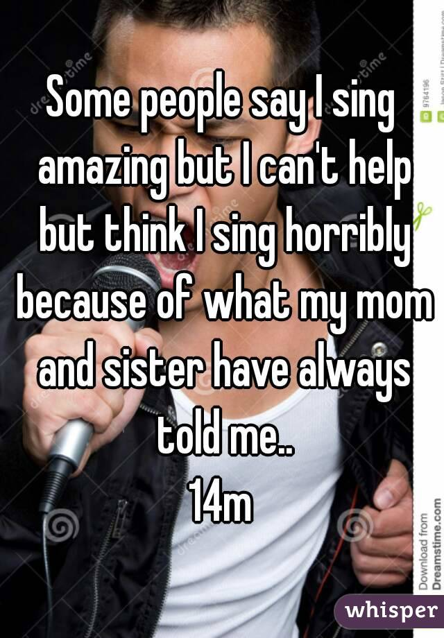 Some people say I sing amazing but I can't help but think I sing horribly because of what my mom and sister have always told me.. 14m