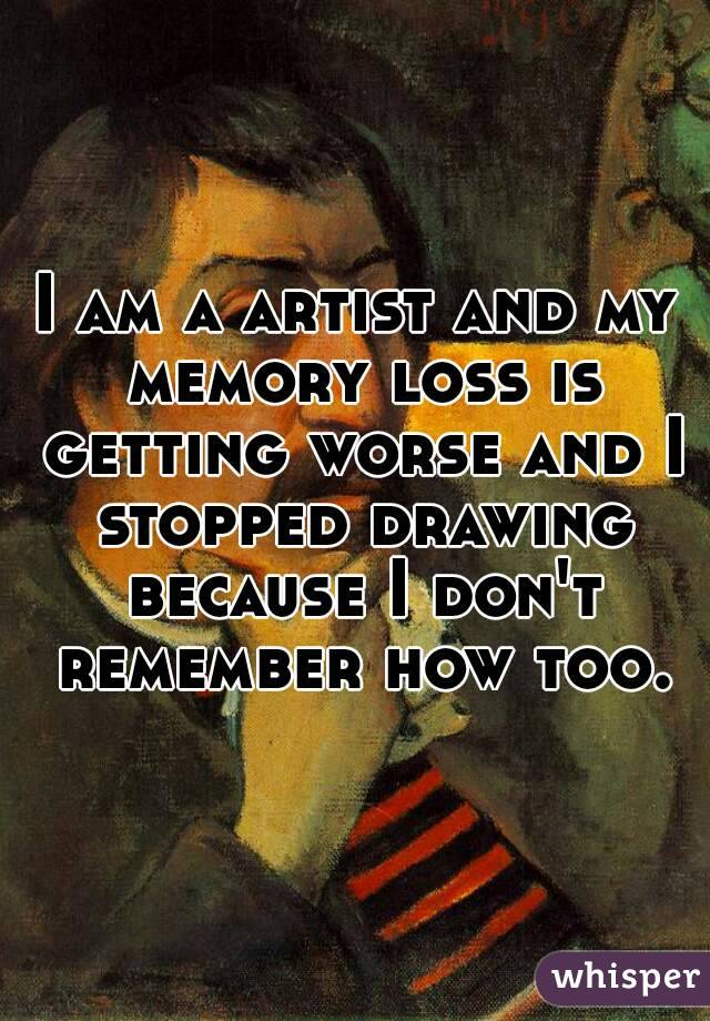 I am a artist and my memory loss is getting worse and I stopped drawing because I don't remember how too.