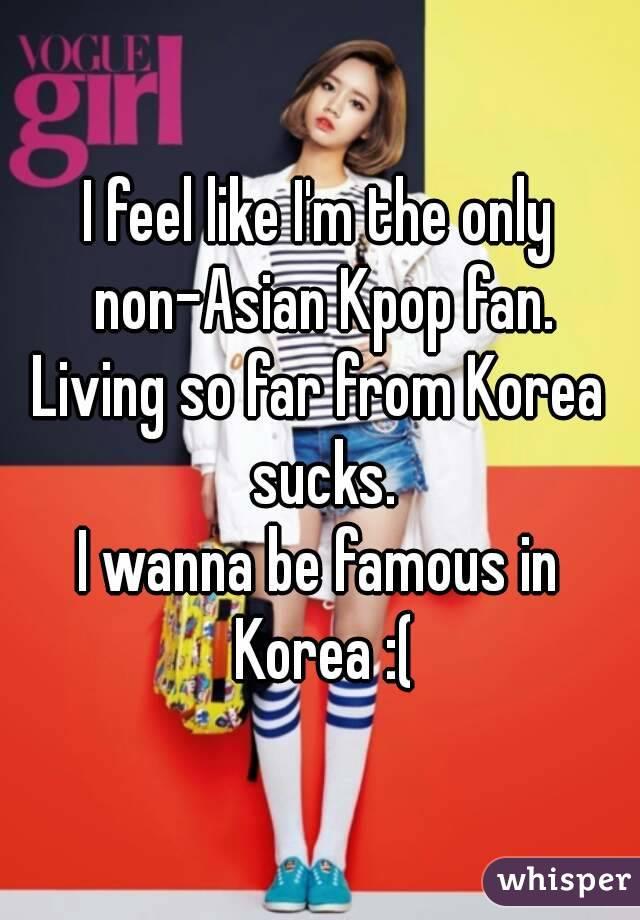 I feel like I'm the only non-Asian Kpop fan. Living so far from Korea sucks. I wanna be famous in Korea :(