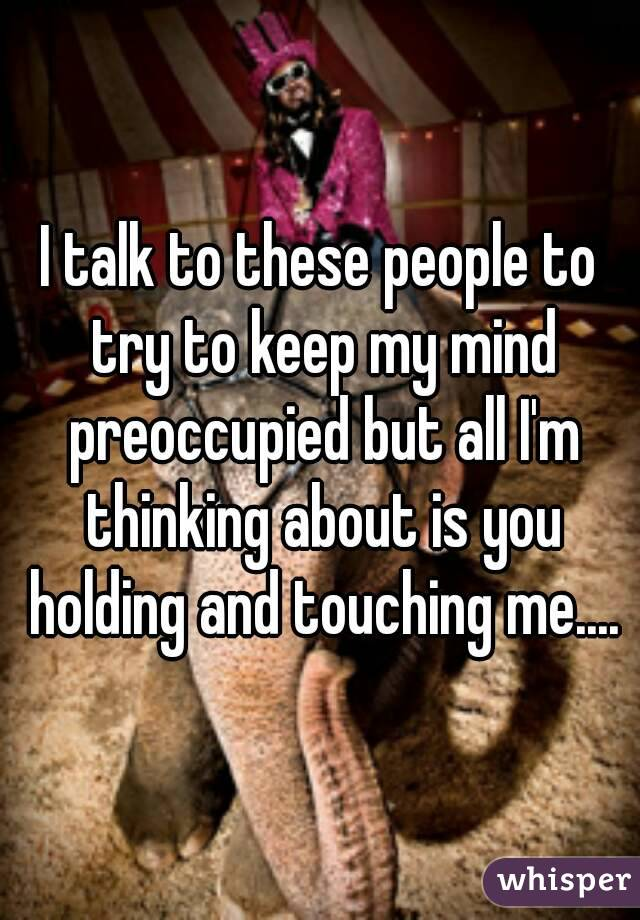 I talk to these people to try to keep my mind preoccupied but all I'm thinking about is you holding and touching me....