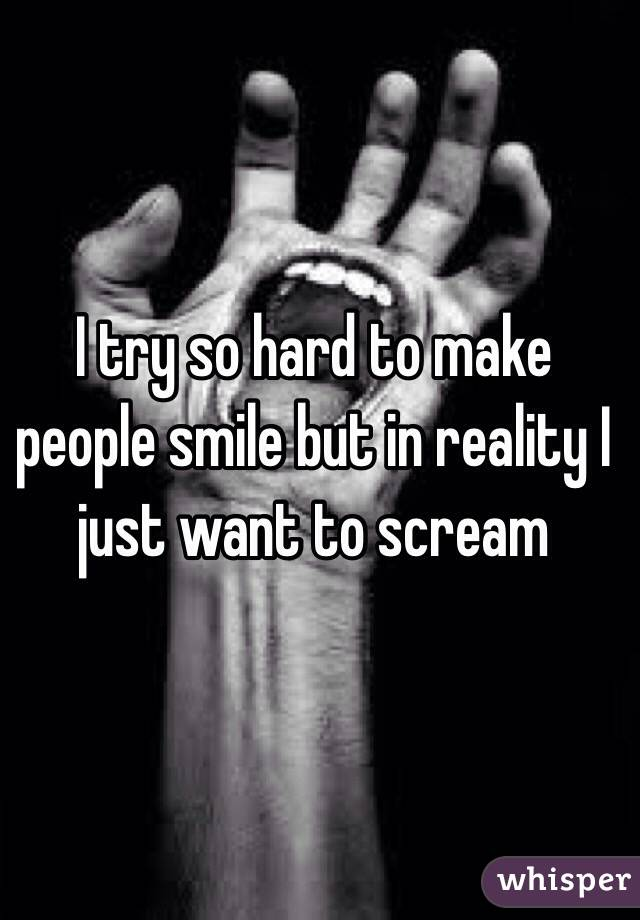 I try so hard to make people smile but in reality I just want to scream