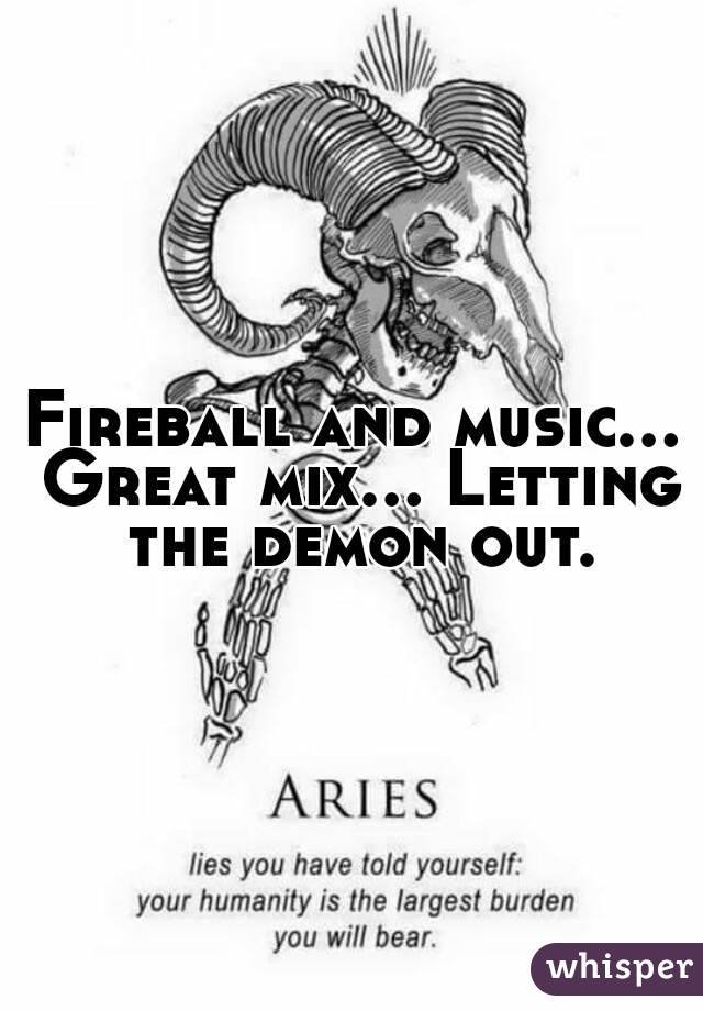 Fireball and music... Great mix... Letting the demon out.