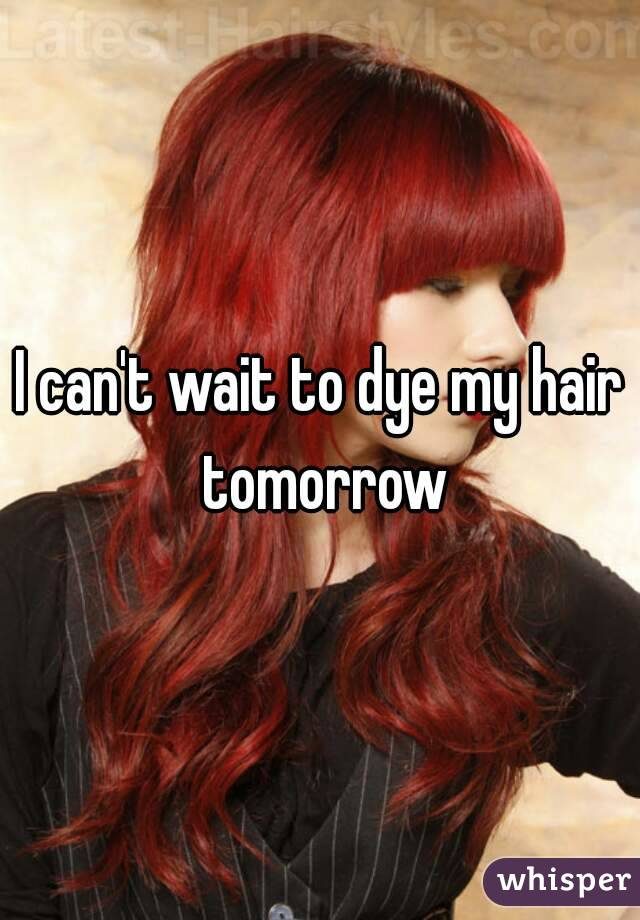 I can't wait to dye my hair tomorrow