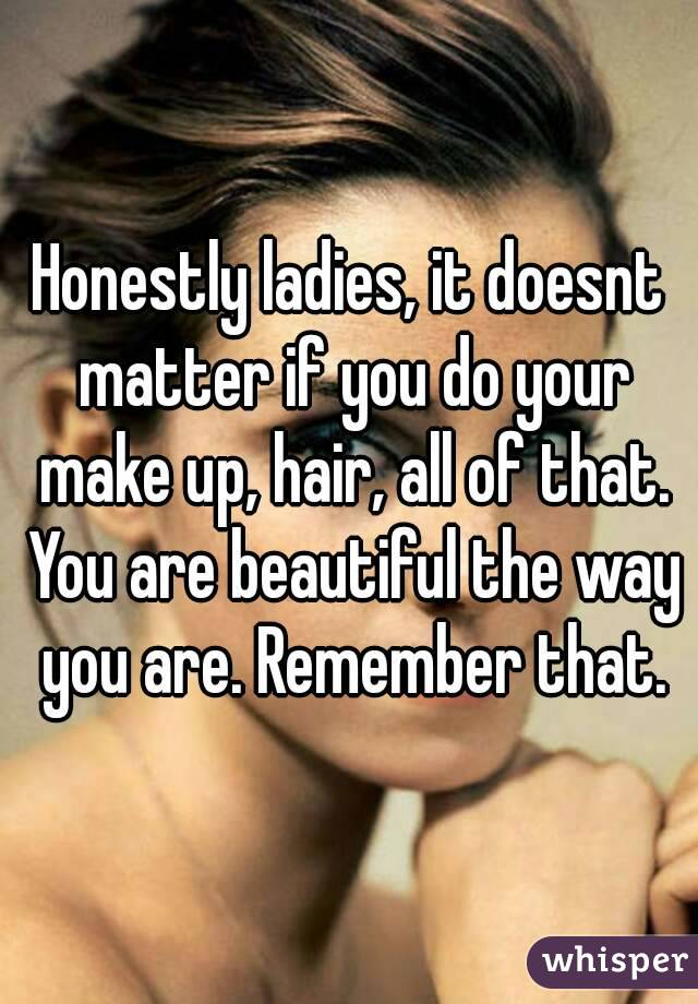 Honestly ladies, it doesnt matter if you do your make up, hair, all of that. You are beautiful the way you are. Remember that.