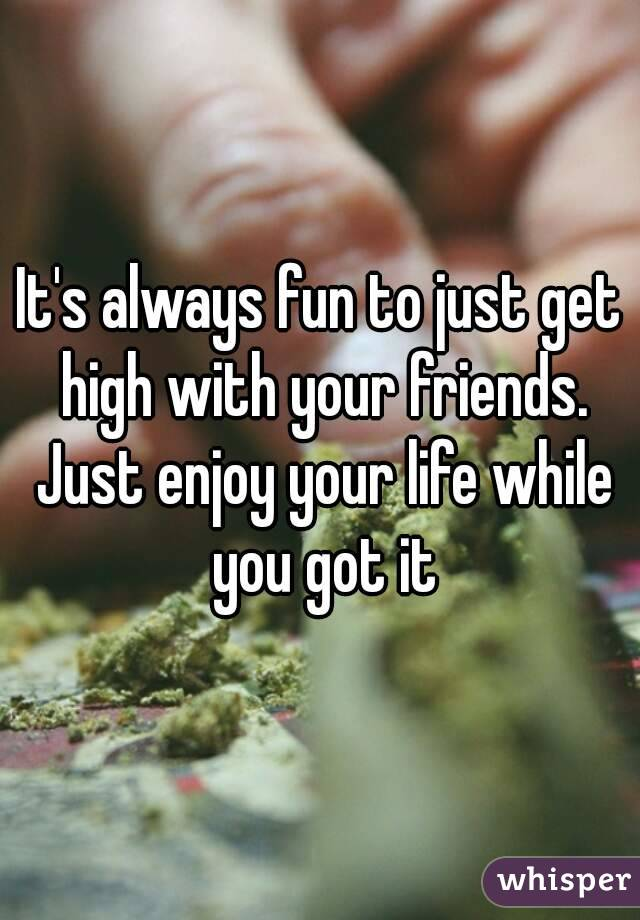 It's always fun to just get high with your friends. Just enjoy your life while you got it
