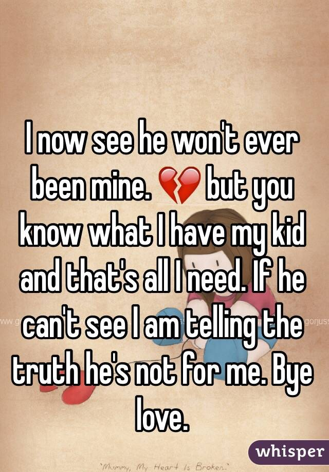 I now see he won't ever been mine. 💔 but you know what I have my kid and that's all I need. If he can't see I am telling the truth he's not for me. Bye love.