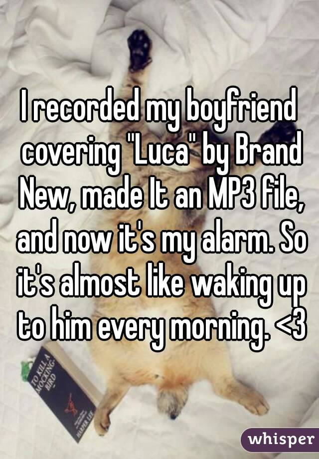 "I recorded my boyfriend covering ""Luca"" by Brand New, made It an MP3 file, and now it's my alarm. So it's almost like waking up to him every morning. <3"