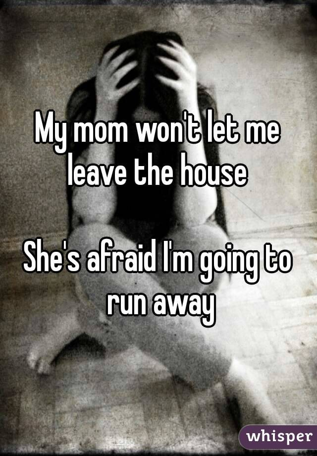 My mom won't let me leave the house   She's afraid I'm going to run away