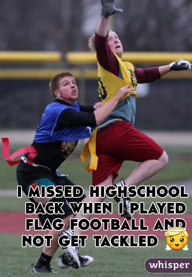 i missed highschool back when i played flag football and not get tackled 😇