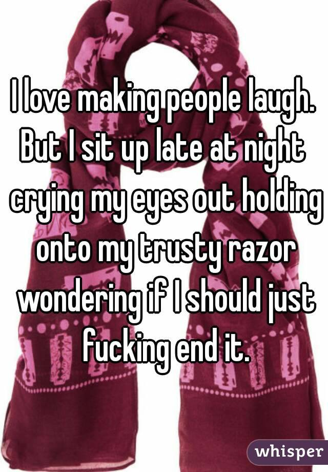 I love making people laugh. But I sit up late at night crying my eyes out holding onto my trusty razor wondering if I should just fucking end it.