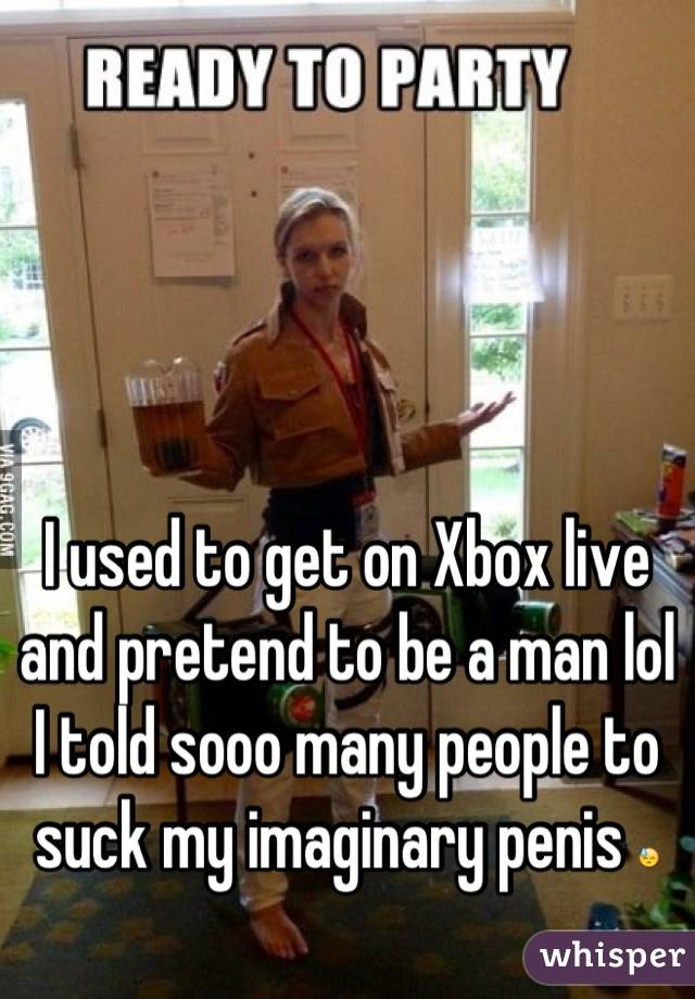 I used to get on Xbox live and pretend to be a man lol I told sooo many people to suck my imaginary penis 😓