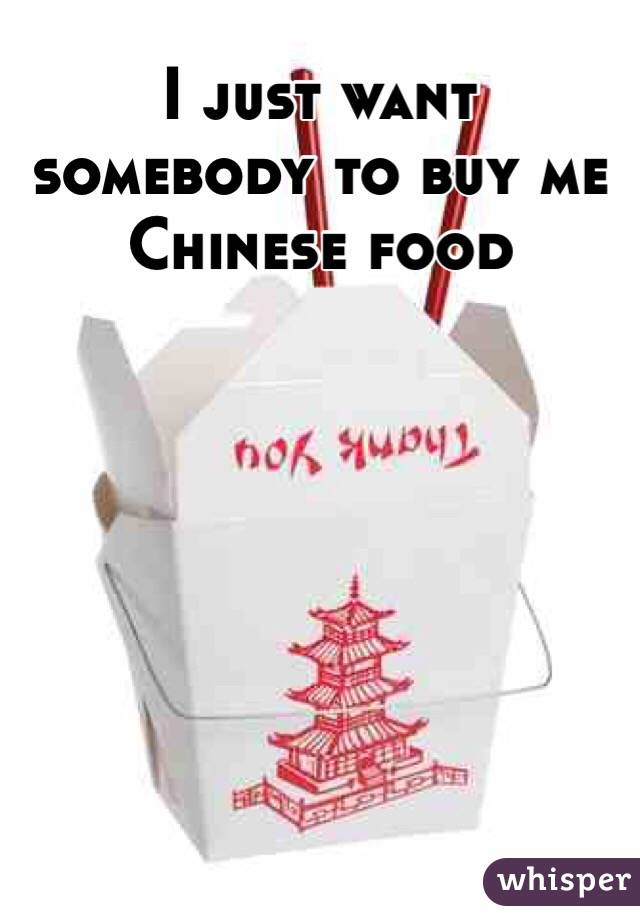 I just want somebody to buy me Chinese food